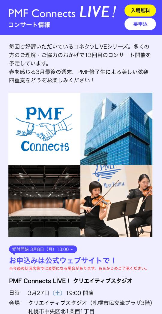 PMF Connects LIVE! コンサート情報/入場無料 要申込/毎回ご好評いただいているコネクツLIVEシリーズ。多くの方のご理解・ご協力のおかげで13回目のコンサート開催を予定しています。春を感じる3月最後の週末、PMF修了生による美しい弦楽四重奏をどうぞお楽しみください!/受付開始 3月8日(月)13:00〜 お申込みは公式ウェブサイトで! ※今後の状況次第では変更になる場合があります。あらかじめご了承ください。/PMF Connects LIVE! クリエイティブスタジオ 日時 3月27日(土)19:00 開演 会場 クリエイティブスタジオ(札幌市民交流プラザ3階)札幌市中央区北1条西1丁目