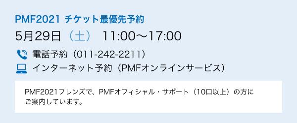 PMF2021 チケット最優先予約 5月29日(土) 11:00〜17:00/電話予約(011-242-2211)/インターネット予約(PMFオンラインサービス)/PMF2021フレンズで、PMFオフィシャル・サポート(10口以上)の方にご案内しています。