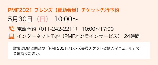 PMF2021 フレンズ(賛助会員)チケット先行予約 5月30日(日) 10:00〜/電話予約(011-242-2211) 10:00〜17:00/インターネット予約(PMFオンラインサービス) 24時間/詳細はDMに同封の「PMF2021フレンズ会員チケットご購入マニュアル」でご確認ください。