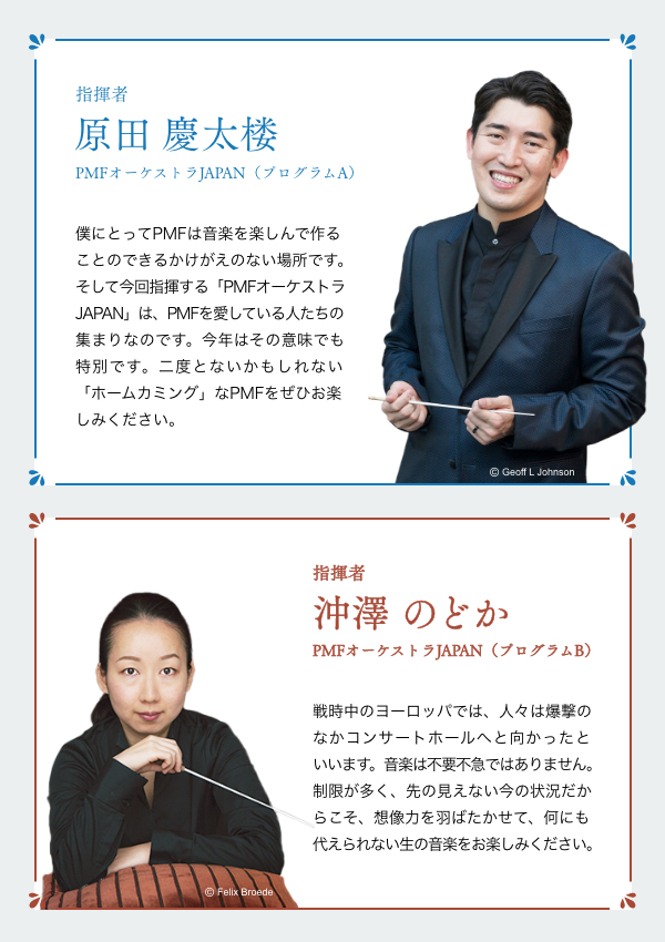 指揮者 原田 慶太楼 PMFオーケストラJAPAN(プログラムA) 僕にとってPMFは音楽を楽しんで作ることのできるかけがえのない場所です。そして今回指揮する「PMFオーケストラJAPAN」は、PMFを愛している人たちの集まりなのです。今年はその意味でも特別です。二度とないかもしれない「ホームカミング」なPMFをぜひお楽しみください。/指揮者 沖澤 のどか PMFオーケストラJAPAN(プログラムB) 戦時中のヨーロッパでは、人々は爆撃のなかコンサートホールへと向かったといいます。音楽は不要不急ではありません。制限が多く、先の見えない今の状況だからこそ、想像力を羽ばたかせて、何にも代えられない生の音楽をお楽しみください。